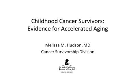 Melissa M. Hudson, MD Cancer Survivorship Division Childhood Cancer Survivors: Evidence for Accelerated Aging.