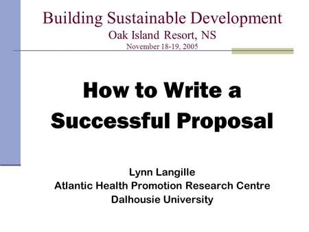 Building Sustainable Development Oak Island Resort, NS November 18-19, 2005 How to Write a Successful Proposal Lynn Langille Atlantic Health Promotion.
