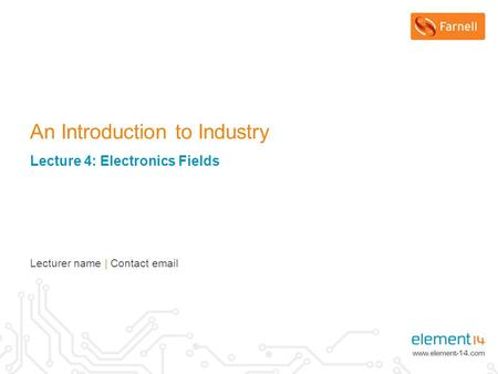 An Introduction to Industry Lecture 4: Electronics Fields Lecturer name | Contact email.