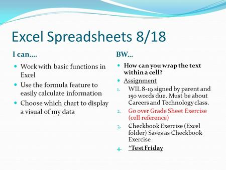 Excel Spreadsheets 8/18 I can…. BW… Work with basic functions in Excel Use the formula feature to easily calculate information Choose which chart to display.