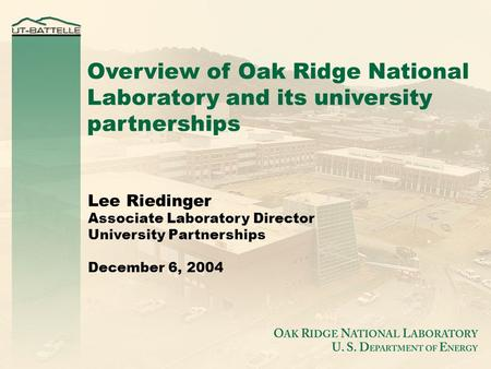 Overview of Oak Ridge National Laboratory and its university partnerships Lee Riedinger Associate Laboratory Director University Partnerships December.
