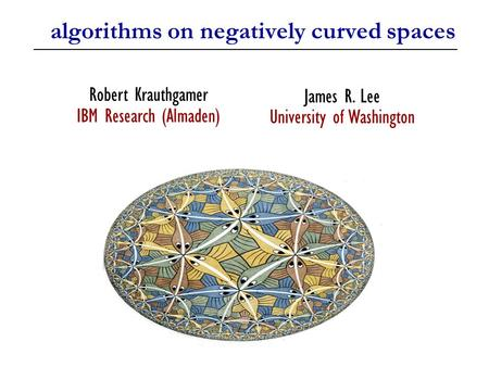 Algorithms on negatively curved spaces James R. Lee University of Washington Robert Krauthgamer IBM Research (Almaden) TexPoint fonts used in EMF. Read.