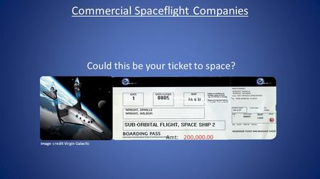 Commercial Spaceflight Companies Could this be your ticket to space? 200,000.00 Amt: Courtesy of Spaceport America Image credit Virgin Galactic.