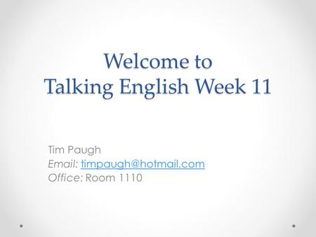 Welcome to Talking English Week 11 Tim Paugh   Office: Room 1110.