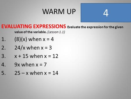 WARM UP EVALUATING EXPRESSIONS Evaluate the expression for the given value of the variable. (Lesson 1.1) 1.(8)(x) when x = 4 2.24/x when x = 3 3.x + 15.