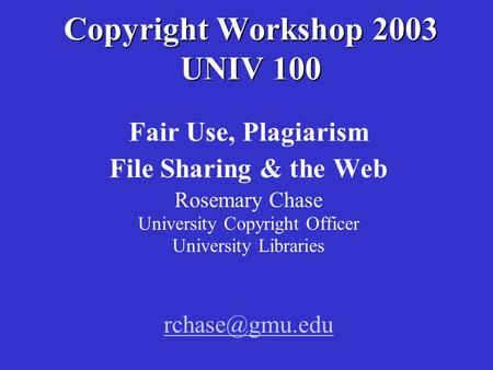 Copyright Workshop 2003 UNIV 100 Fair Use, Plagiarism File Sharing & the Web Rosemary Chase University Copyright Officer University Libraries
