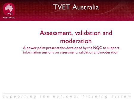 TVET Australia Assessment, validation and moderation A power point presentation developed by the NQC to support information sessions on assessment, validation.
