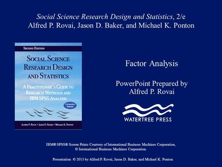 Social Science Research Design and Statistics, 2/e Alfred P. Rovai, Jason D. Baker, and Michael K. Ponton Factor Analysis PowerPoint Prepared by Alfred.