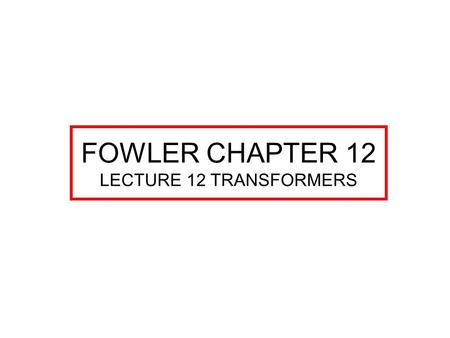 FOWLER CHAPTER 12 LECTURE 12 TRANSFORMERS. TRANSFORMERS CHAPTER 12 TRANSFORMERS ARE MULTIPLE WINDING INDUCTORS. WORK ON THE PRINCIPLE OF MUTUAL INDUCTANCE.