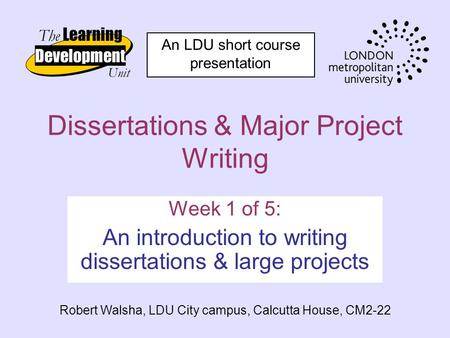 Dissertations & Major Project Writing Week 1 of 5: An introduction to writing dissertations & large projects Robert Walsha, LDU City campus, Calcutta House,