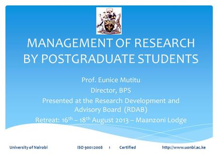 MANAGEMENT OF RESEARCH BY POSTGRADUATE STUDENTS Prof. Eunice Mutitu Director, BPS Presented at the Research Development and Advisory Board (RDAB) Retreat: