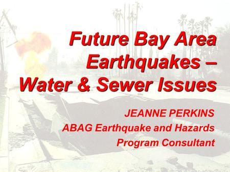 Future Bay Area Earthquakes – Water & Sewer Issues JEANNE PERKINS ABAG Earthquake and Hazards Program Consultant.