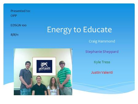 Energy to Educate Craig Hammond Stephanie Sheppard Kyle Tress Justin Valenti Presented to: OPP EDSGN 100 8/8/11.