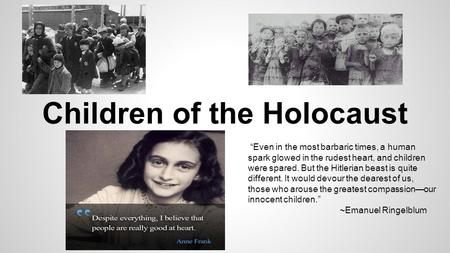 "Children of the Holocaust ""Even in the most barbaric times, a human spark glowed in the rudest heart, and children were spared. But the Hitlerian beast."