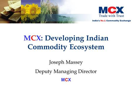 MCX: Developing Indian Commodity Ecosystem Joseph Massey Deputy Managing Director MCX.