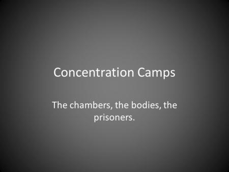 Concentration Camps The chambers, the bodies, the prisoners.