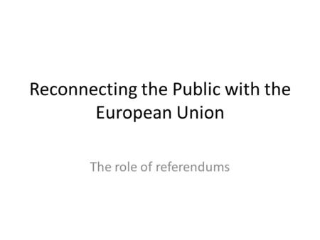 Reconnecting the Public with the European Union The role of referendums.
