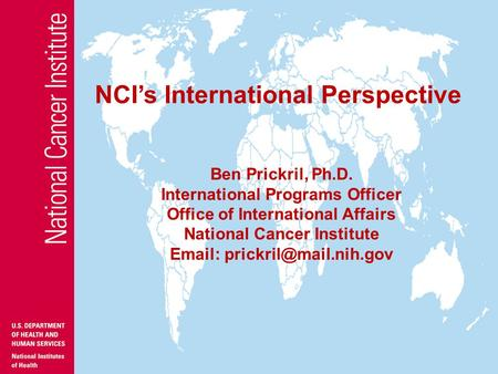 NCI's Office of International Affairs Ben Prickril, Ph.D. International Programs Officer Office of International Affairs National Cancer Institute Email: