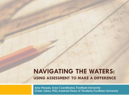 NAVIGATING THE WATERS: USING ASSESSMENT TO MAKE A DIFFERENCE Amy Harper, Area Coordinator, Fordham University Greer Jason, PhD, Assistant Dean of Students,