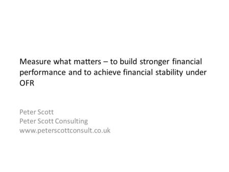 Measure what matters – to build stronger financial performance and to achieve financial stability under OFR Peter Scott Peter Scott Consulting www.peterscottconsult.co.uk.