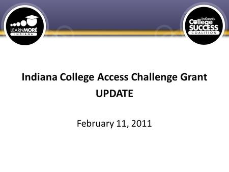 Indiana College Access Challenge Grant UPDATE February 11, 2011.