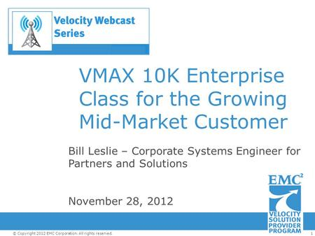1© Copyright 2012 EMC Corporation. All rights reserved. VMAX 10K Enterprise Class for the Growing Mid-Market Customer Bill Leslie – Corporate Systems Engineer.