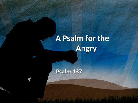 A Psalm for the Angry A Psalm for the Angry Psalm 137.