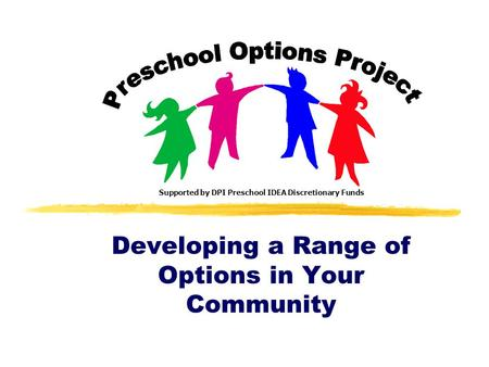 Developing a Range of Options in Your Community Supported by DPI Preschool IDEA Discretionary Funds.