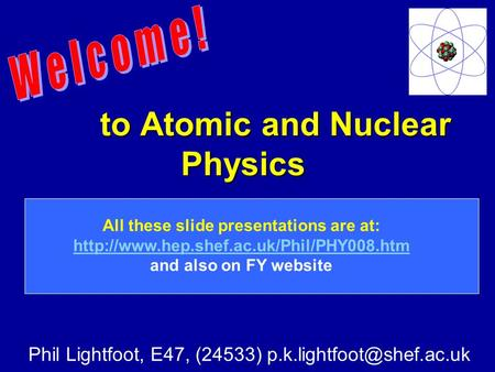 To Atomic and Nuclear Physics to Atomic and Nuclear Physics Phil Lightfoot, E47, (24533) All these slide presentations are at: