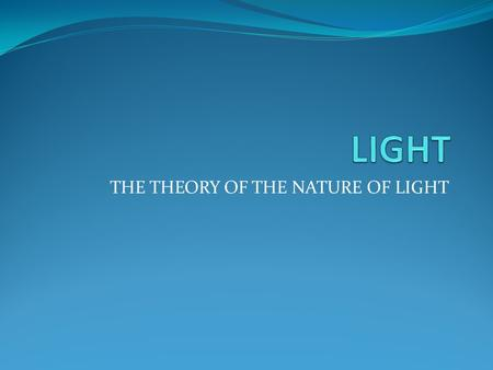 THE <strong>THEORY</strong> OF THE NATURE OF LIGHT What is light? Light is an <strong>electromagnetic</strong> radiation(radiation consisting of waves of energy associated with electric.