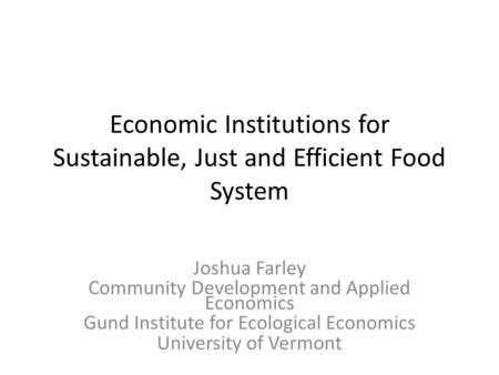 Economic Institutions for Sustainable, Just and Efficient Food System Joshua Farley Community Development and Applied Economics Gund Institute for Ecological.