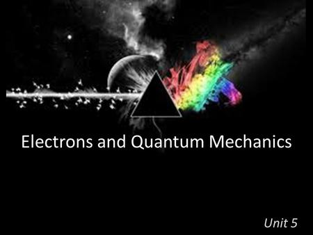 Electrons and Quantum Mechanics Unit 5. Electrons Rutherford described the dense center of the atom called the nucleus. But the Electrons spin around.