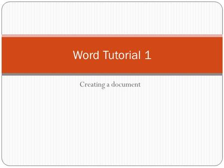 Word Tutorial 1 Creating a document.