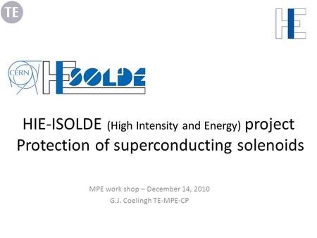 HIE-ISOLDE (High Intensity and Energy) project Protection of superconducting solenoids MPE work shop – December 14, 2010 G.J. Coelingh TE-MPE-CP.