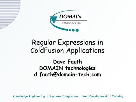 Regular Expressions in ColdFusion Applications Dave Fauth DOMAIN technologies Knowledge Engineering : Systems Integration : Web.