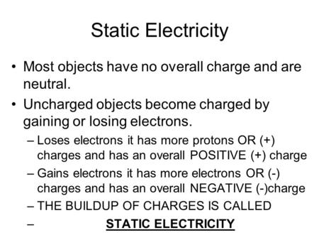 Static Electricity Most objects have no overall charge and are neutral. Uncharged objects become charged by gaining or losing electrons. –Loses electrons.