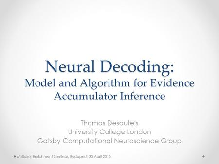 Neural Decoding: Model and Algorithm for Evidence Accumulator Inference Thomas Desautels University College London Gatsby Computational Neuroscience Group.