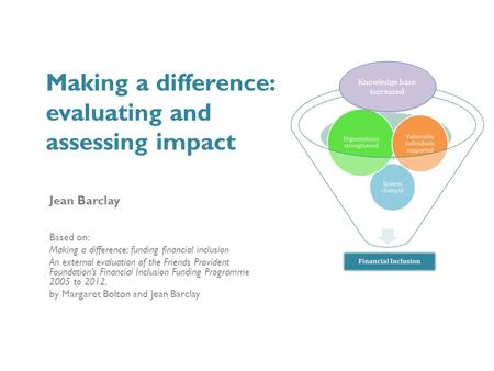 Making a difference: evaluating and assessing impact Jean Barclay Based on: Making a difference: funding financial inclusion An external evaluation of.