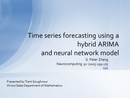 G. Peter Zhang Neurocomputing 50 (2003) 159–175 link Time series forecasting using a hybrid ARIMA and neural network model Presented by Trent Goughnour.