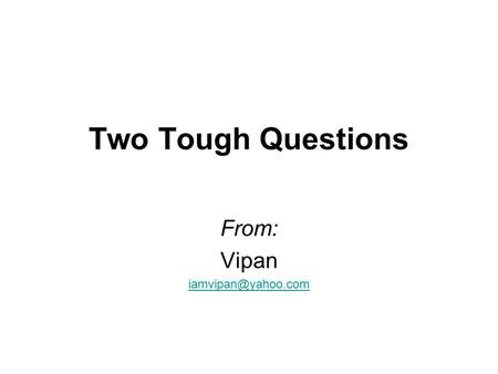 Two Tough Questions From: Vipan