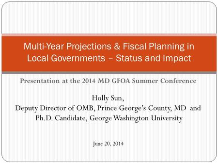 Presentation at the 2014 MD GFOA Summer Conference Holly Sun, Deputy Director of OMB, Prince George's County, MD and Ph.D. Candidate, George Washington.