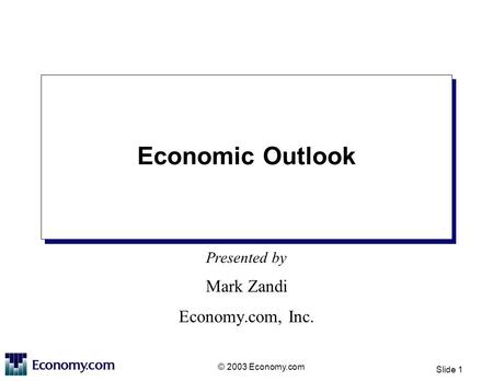 Presented by © 2003 Economy.com Slide 1 Economic Outlook Mark Zandi Economy.com, Inc.