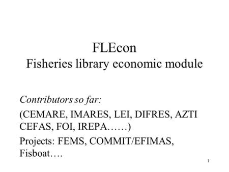 1 FLEcon Fisheries library economic module Contributors so far: (CEMARE, IMARES, LEI, DIFRES, AZTI CEFAS, FOI, IREPA……) Projects: FEMS, COMMIT/EFIMAS,