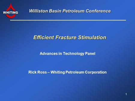 Williston Basin Petroleum Conference Advances in Technology Panel Efficient Fracture Stimulation Rick Ross – Whiting Petroleum Corporation 1.