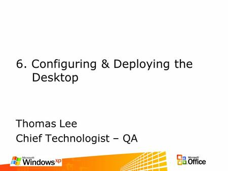 6. Configuring & Deploying the Desktop Thomas Lee Chief Technologist – QA.