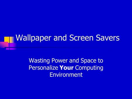 Wallpaper and Screen Savers Wasting Power and Space to Personalize Your Computing Environment.