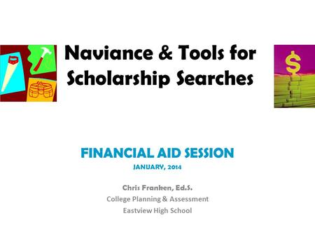Naviance & Tools for Scholarship Searches FINANCIAL AID SESSION JANUARY, 2014 Chris Franken, Ed.S. College Planning & Assessment Eastview High School.