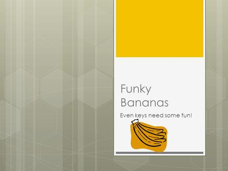 Funky Bananas Even keys need some fun!. The Funky Bananas The funky bananas consists of: Harvey Keenan, Thomas Gosney, Alby McLure, Rebecca Sedgwick and.