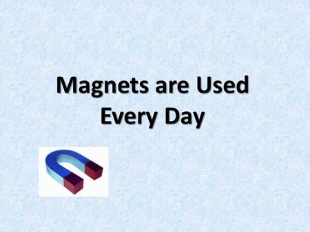Magnets are Used Every Day. Magnets Magnets are used every day. Sometimes we can see the magnets such as the ones we use on our fridge to hold papers.