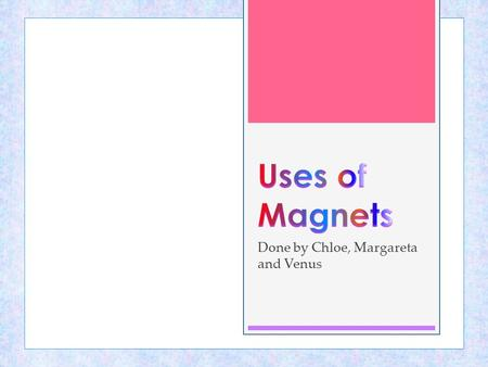 Done by Chloe, Margareta and Venus. Properties of a magnet  A magnet is a piece of material that has the ability to attract magnetic materials.  Every.